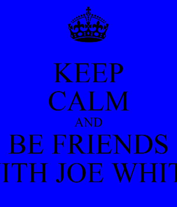 KEEP CALM AND BE FRIENDS WITH JOE WHITE