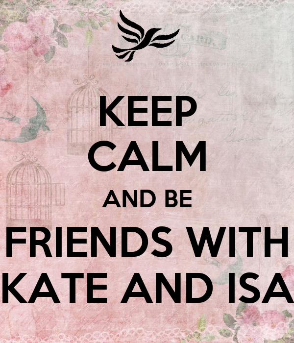 KEEP CALM AND BE FRIENDS WITH KATE AND ISA
