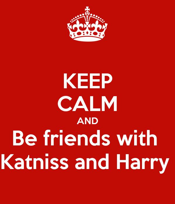 KEEP CALM AND Be friends with  Katniss and Harry