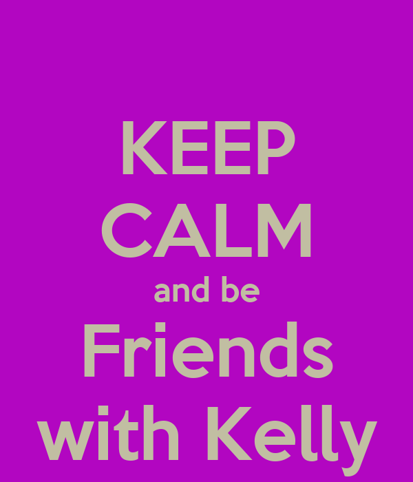 KEEP CALM and be Friends with Kelly