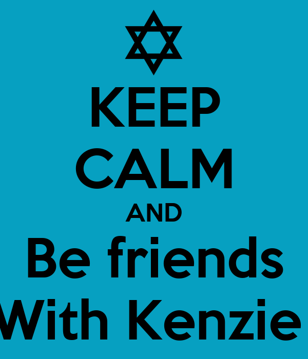 KEEP CALM AND Be friends With Kenzie