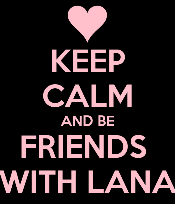 KEEP CALM AND BE FRIENDS  WITH LANA