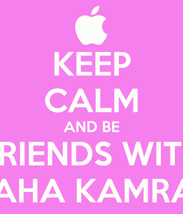 KEEP CALM AND BE FRIENDS WITH MAHA KAMRAN