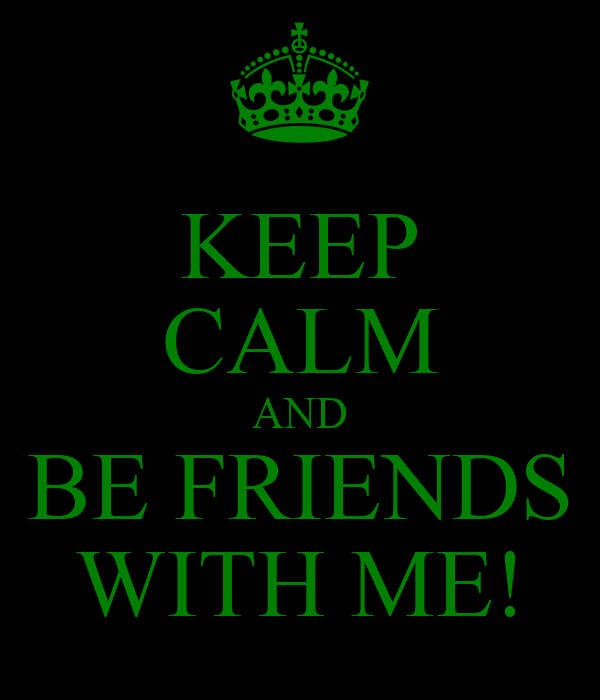 KEEP CALM AND BE FRIENDS WITH ME!