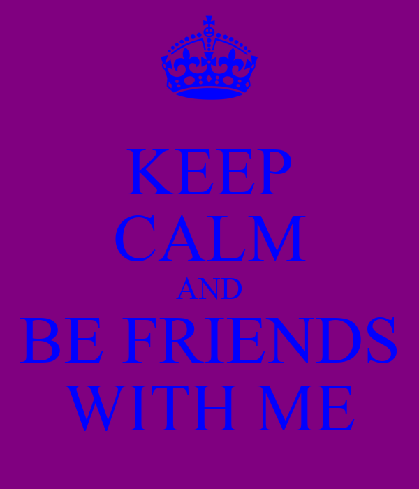 KEEP CALM AND BE FRIENDS WITH ME