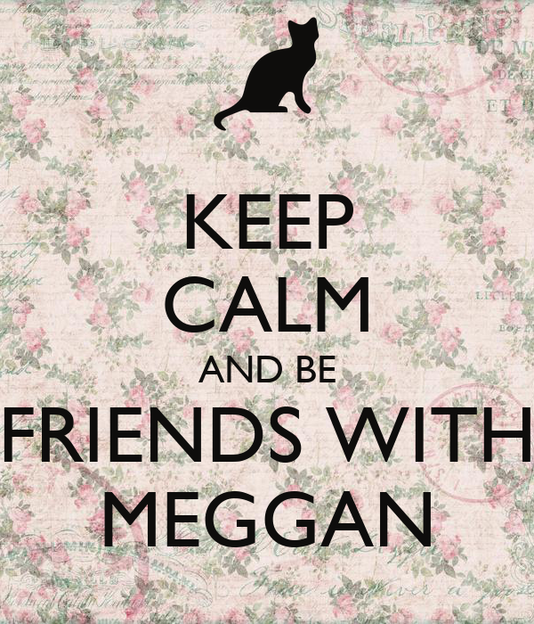 KEEP CALM AND BE FRIENDS WITH MEGGAN