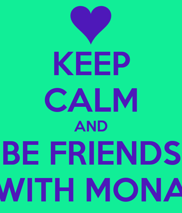 KEEP CALM AND BE FRIENDS WITH MONA