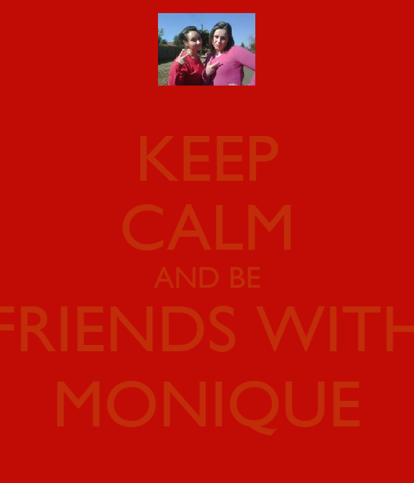 KEEP CALM AND BE FRIENDS WITH MONIQUE