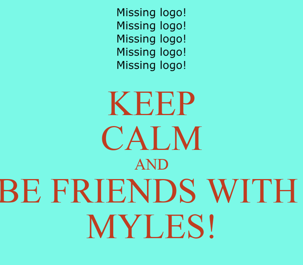 KEEP CALM AND BE FRIENDS WITH  MYLES!