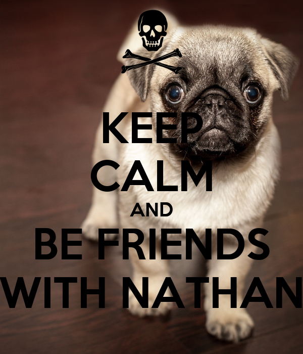 KEEP CALM AND BE FRIENDS WITH NATHAN