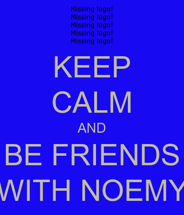 KEEP CALM AND BE FRIENDS WITH NOEMY