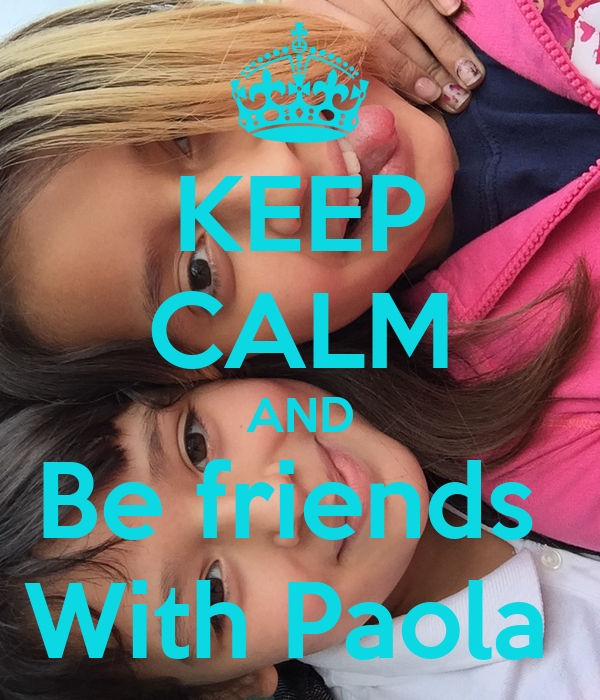 KEEP CALM AND Be friends  With Paola