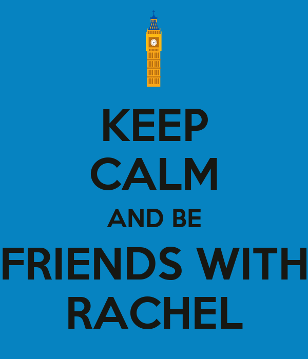 KEEP CALM AND BE FRIENDS WITH RACHEL