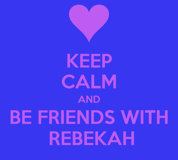 KEEP CALM AND BE FRIENDS WITH  REBEKAH