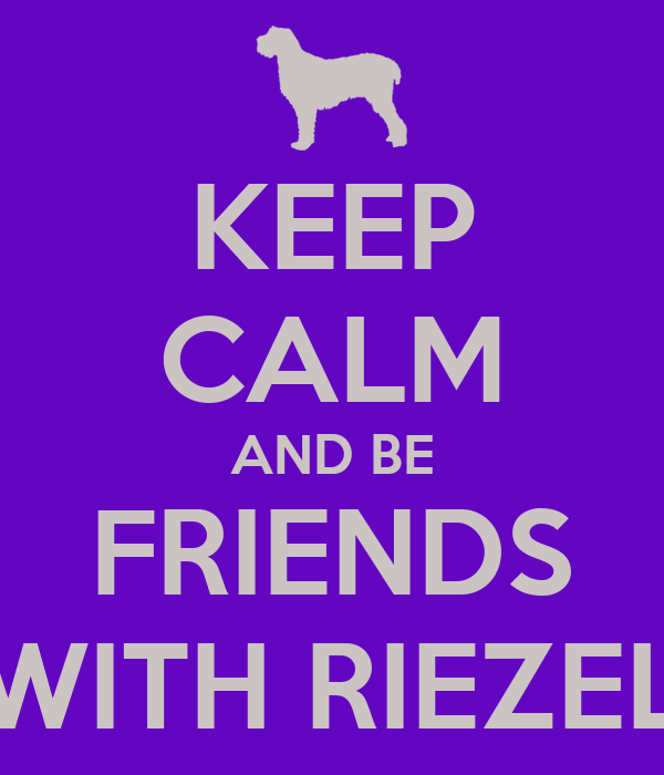 KEEP CALM AND BE FRIENDS WITH RIEZEL