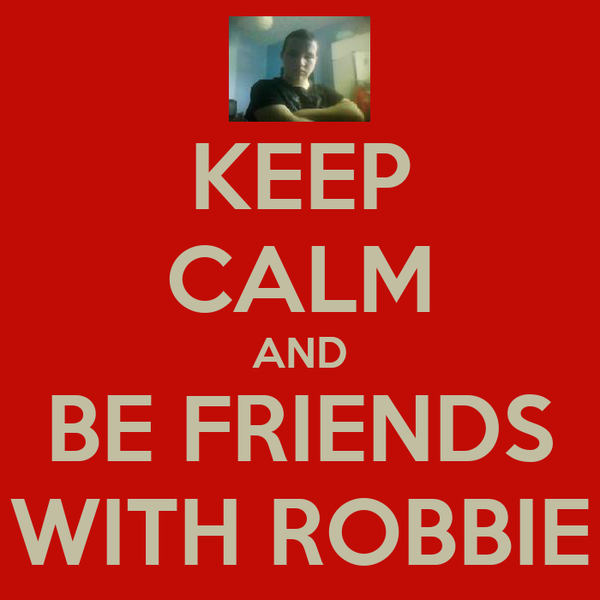 KEEP CALM AND BE FRIENDS WITH ROBBIE