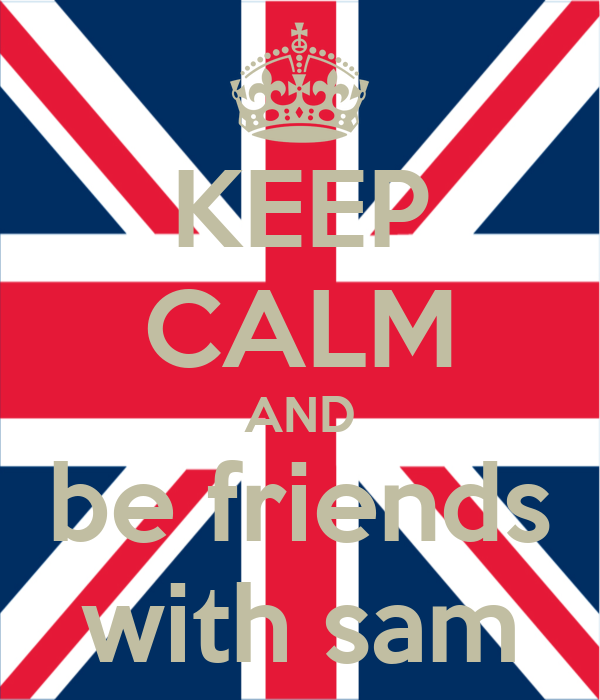 KEEP CALM AND be friends with sam
