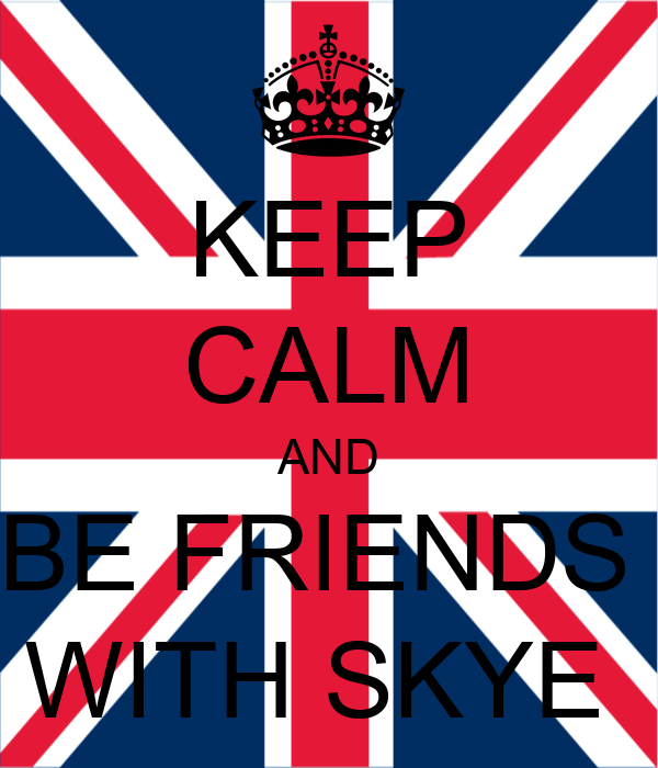 KEEP CALM AND BE FRIENDS  WITH SKYE