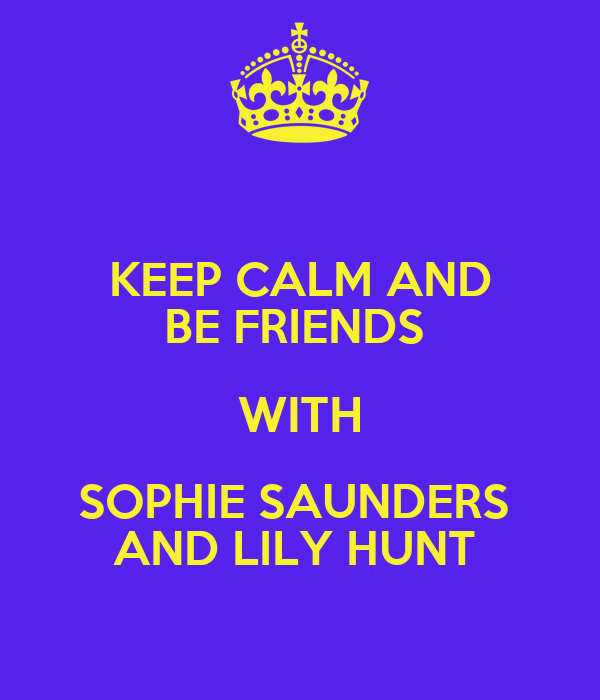 KEEP CALM AND BE FRIENDS  WITH SOPHIE SAUNDERS  AND LILY HUNT