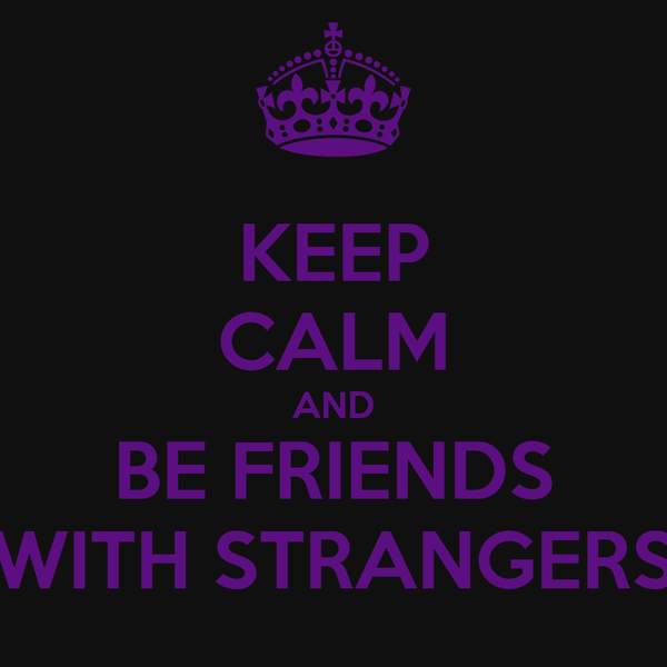 KEEP CALM AND BE FRIENDS WITH STRANGERS