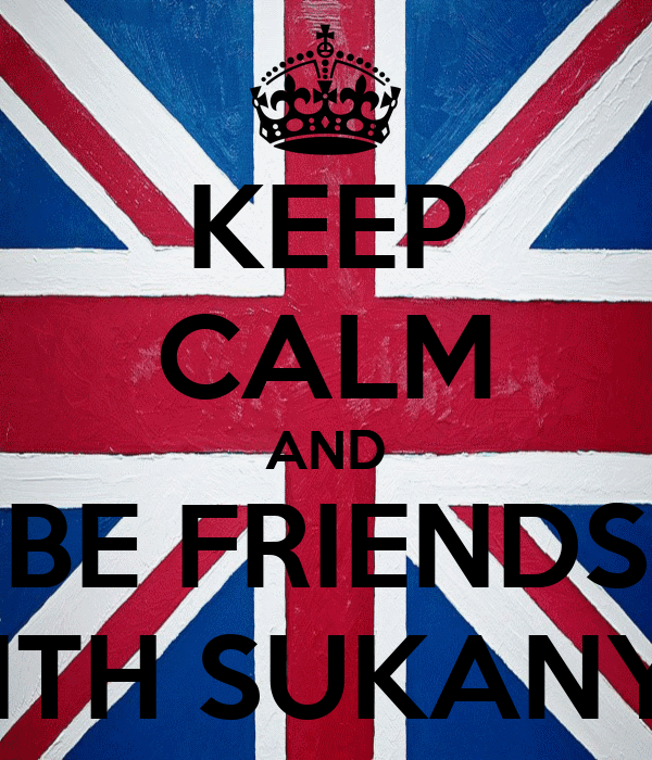KEEP CALM AND BE FRIENDS WITH SUKANYA