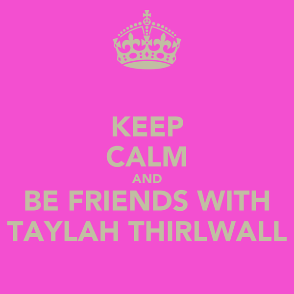 KEEP CALM AND BE FRIENDS WITH TAYLAH THIRLWALL