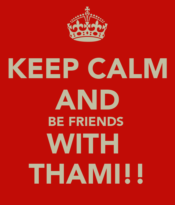 KEEP CALM AND BE FRIENDS  WITH  THAMI!!