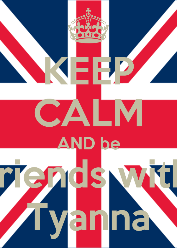 KEEP CALM AND be friends with Tyanna