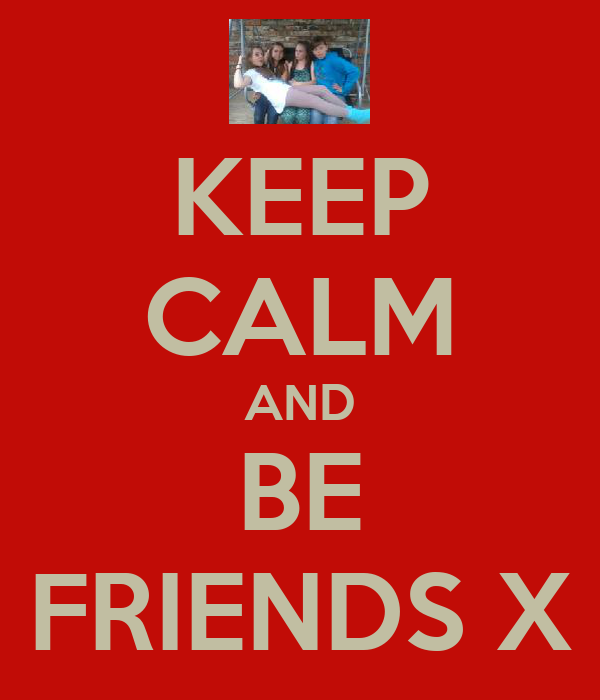 KEEP CALM AND BE FRIENDS X