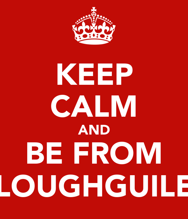 KEEP CALM AND BE FROM LOUGHGUILE