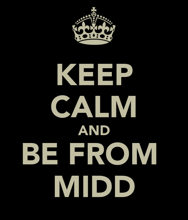 KEEP CALM AND BE FROM  MIDD