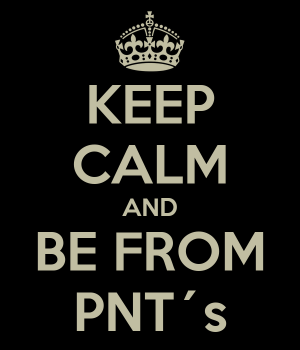 KEEP CALM AND BE FROM PNT´s