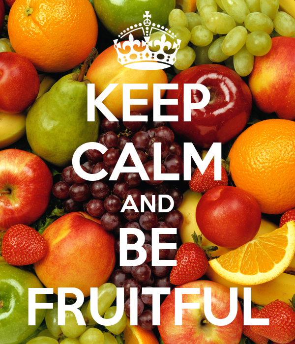 KEEP CALM AND BE FRUITFUL