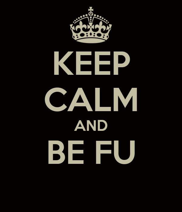 KEEP CALM AND BE FU