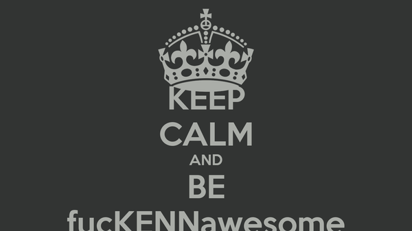 KEEP CALM AND BE fucKENNawesome