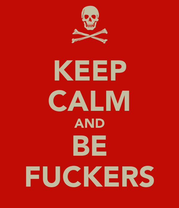 KEEP CALM AND BE FUCKERS