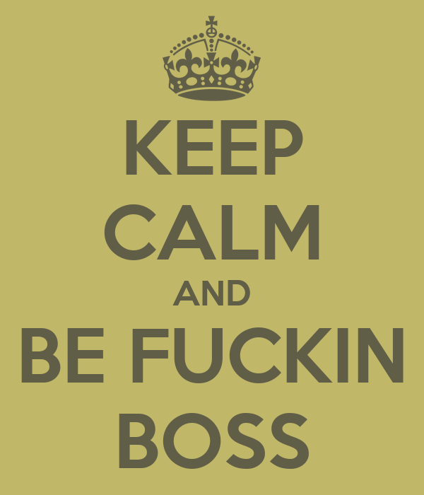 KEEP CALM AND BE FUCKIN BOSS