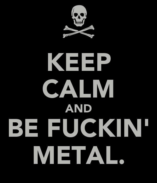 KEEP CALM AND BE FUCKIN' METAL.
