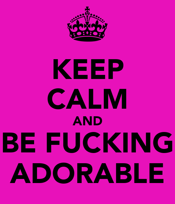 KEEP CALM AND BE FUCKING ADORABLE