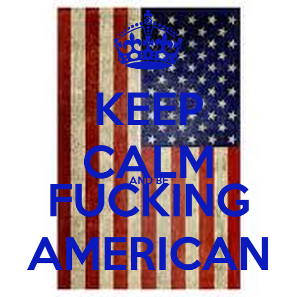 KEEP CALM AND BE FUCKING AMERICAN