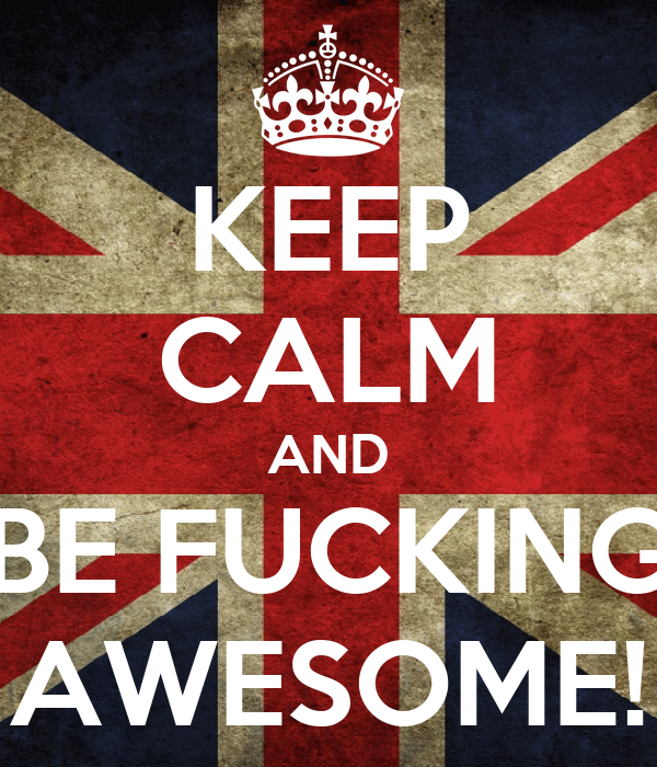 KEEP CALM AND BE FUCKING AWESOME!