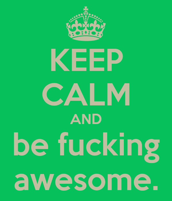 KEEP CALM AND be fucking awesome.