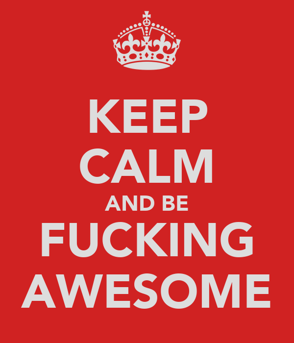 KEEP CALM AND BE FUCKING AWESOME