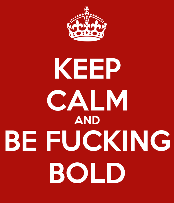 KEEP CALM AND BE FUCKING BOLD