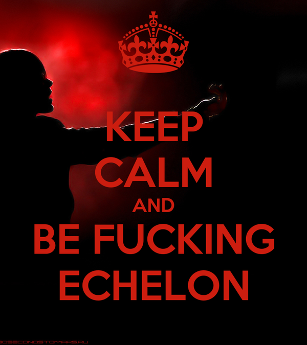 KEEP CALM AND BE FUCKING ECHELON