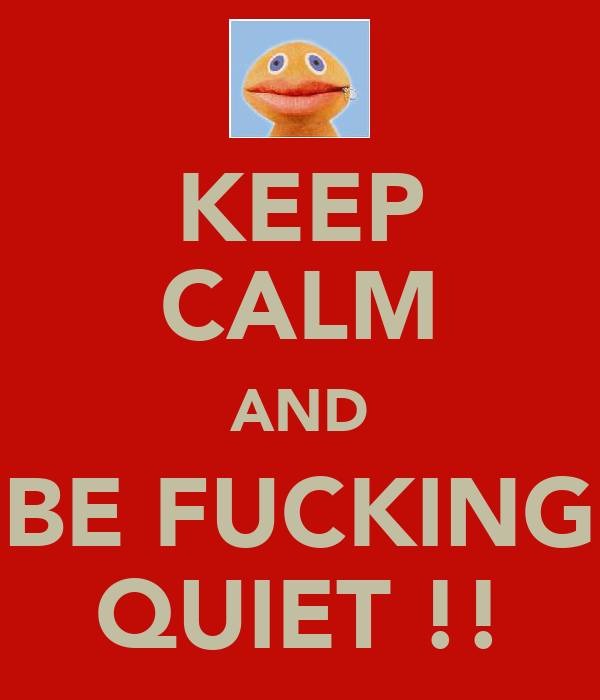 KEEP CALM AND BE FUCKING QUIET !!