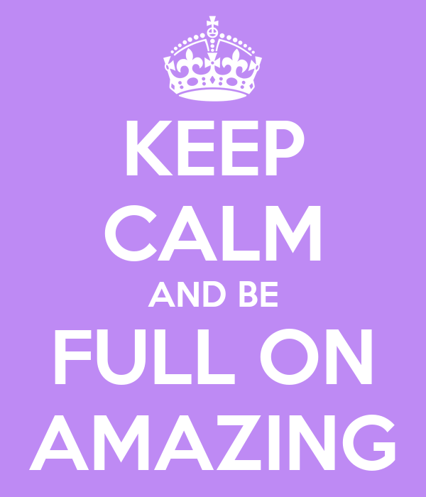 KEEP CALM AND BE FULL ON AMAZING