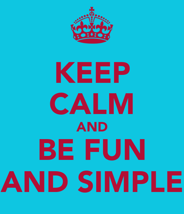 KEEP CALM AND BE FUN AND SIMPLE