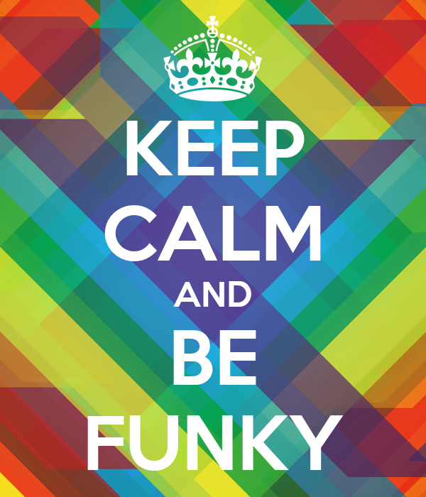 KEEP CALM AND BE FUNKY