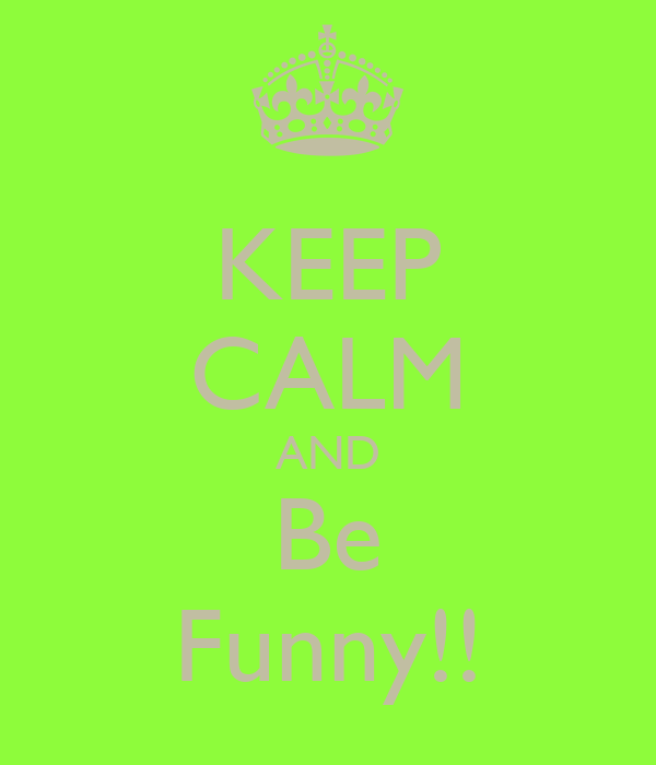 KEEP CALM AND Be Funny!!